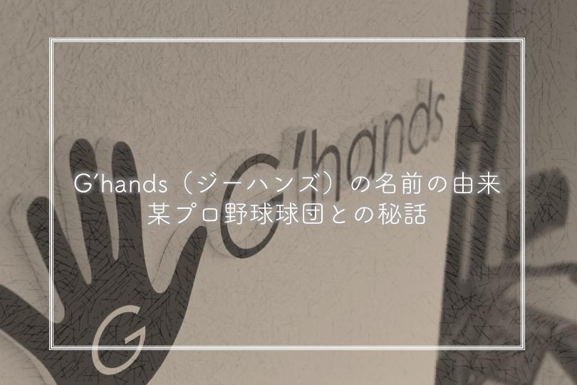 """""""G'hands(ジーハンズ)"""" の名前の由来 と プロ野球球団との秘話も…"""