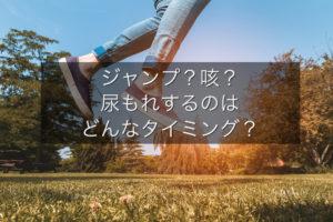 ジャンプ?咳? 尿漏れするのはどんなタイミング?