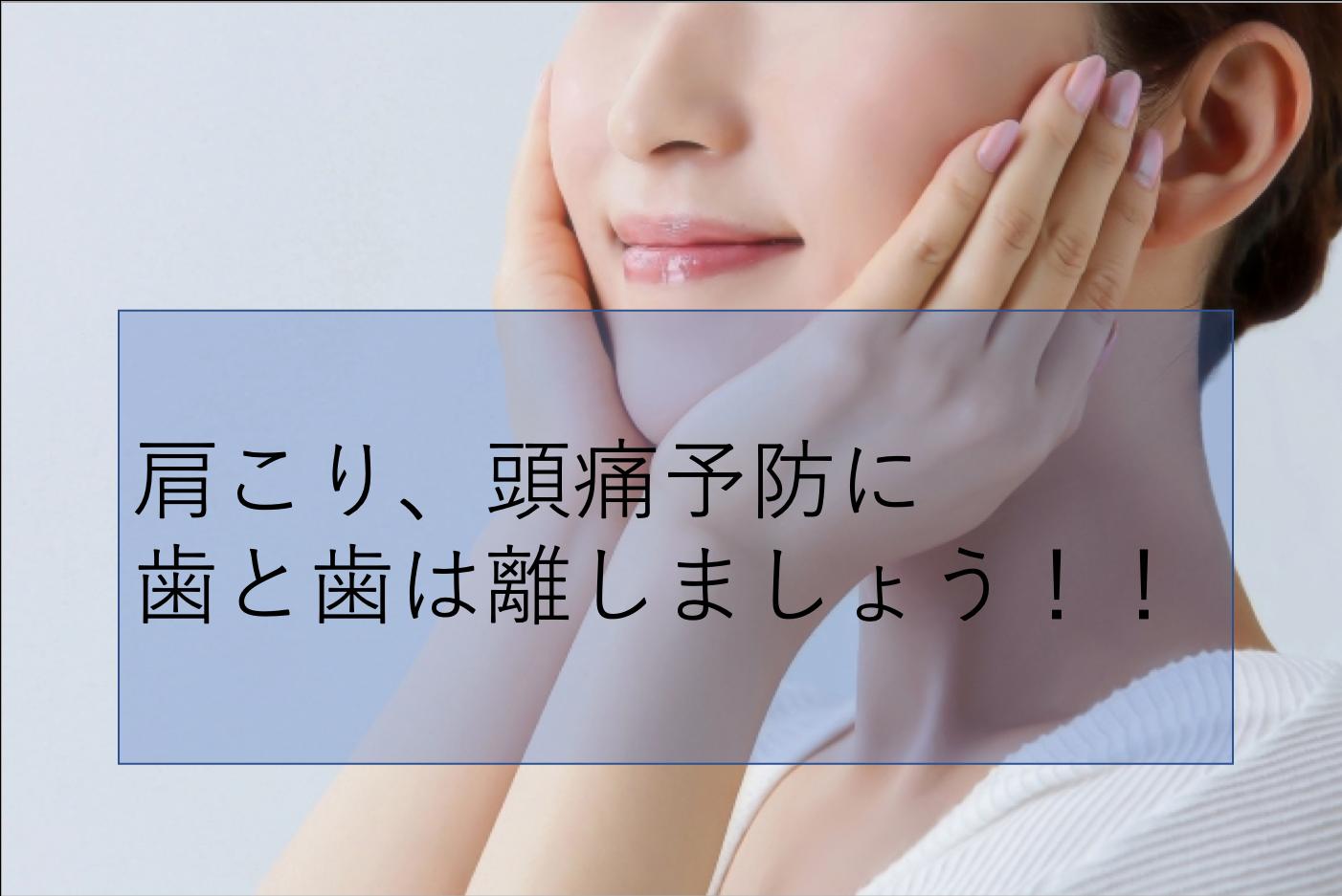 肩こり、頭痛予防に歯と歯は離しましょう!!